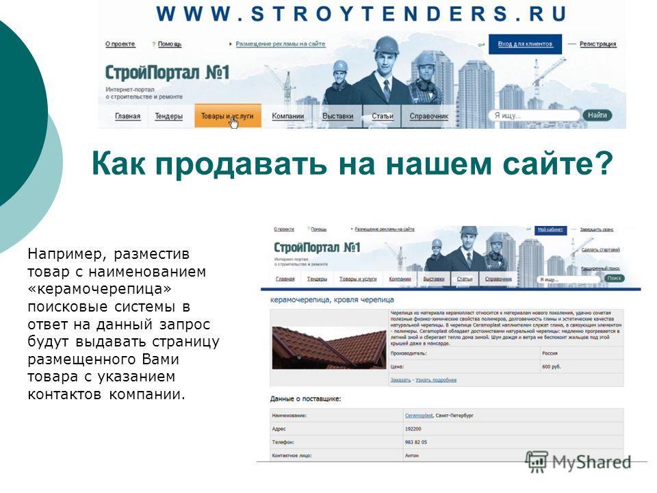 Например, разместив товар с наименованием «керамочерепица» поисковые системы в ответ на данный запрос будут выдавать страницу размещенного Вами товара с указанием контактов компании. Как продавать на нашем сайте?