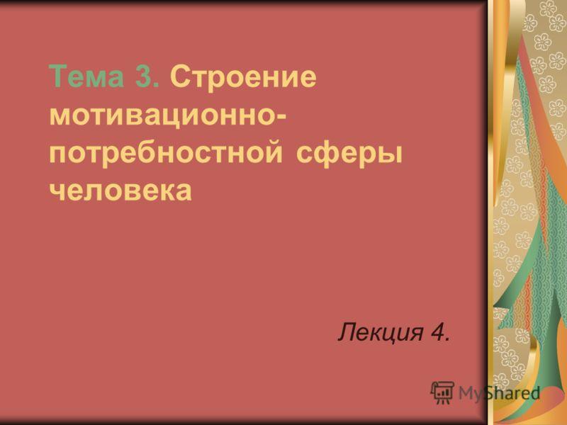 Тема 3. Строение мотивационно- потребностной сферы человека Лекция 4.