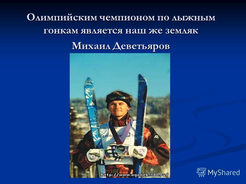 Олимпийским чемпионом по лыжным гонкам является наш же земляк Михаил Деветьяров