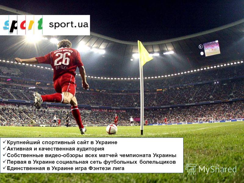 Крупнейший спортивный сайт в Украине Активная и качественная аудитория Собственные видео-обзоры всех матчей чемпионата Украины Первая в Украине социальная сеть футбольных болельщиков Единственная в Украине игра Фэнтези лига