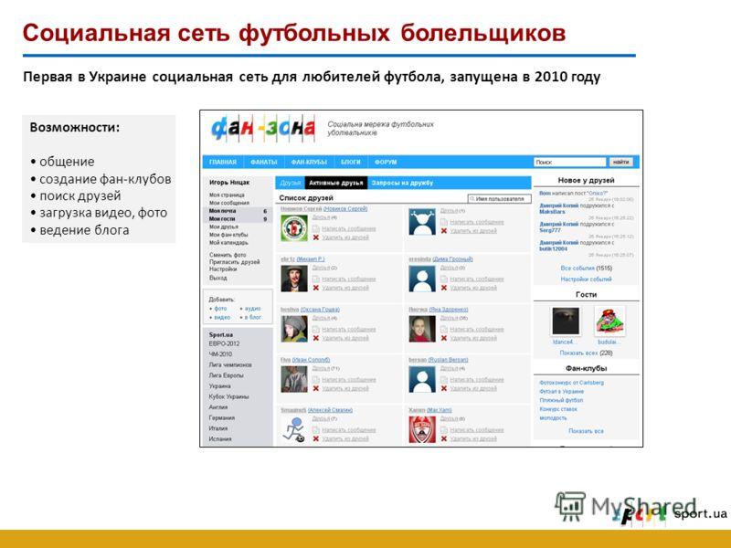 Социальная сеть футбольных болельщиков Первая в Украине социальная сеть для любителей футбола, запущена в 2010 году Возможности: общение создание фан-клубов поиск друзей загрузка видео, фото ведение блога