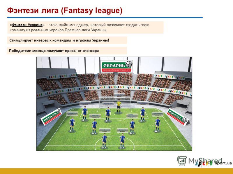 Фэнтези лига (Fantasy league) «Фэнтези Украина» - это онлайн-менеджер, который позволяет создать свою команду из реальных игроков Премьер-лиги Украины. Победители месяца получают призы от спонсора Стимулирует интерес к командам и игрокам Украины!