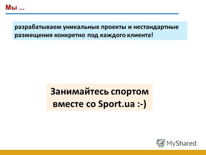 Мы... разрабатываем уникальные проекты и нестандартные размещения конкретно под каждого клиента! Занимайтесь спортом вместе со Sport.ua :-)