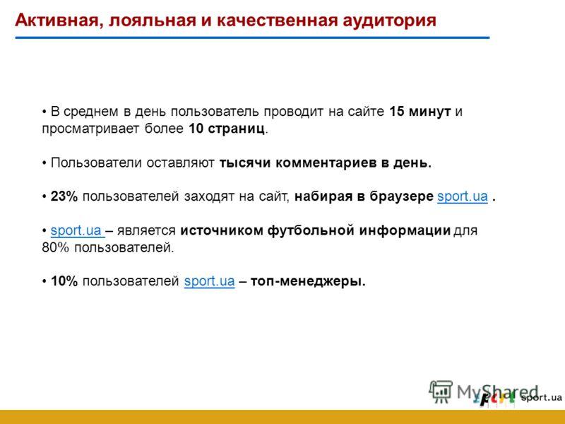 Активная, лояльная и качественная аудитория В среднем в день пользователь проводит на сайте 15 минут и просматривает более 10 страниц. Пользователи оставляют тысячи комментариев в день. 23% пользователей заходят на сайт, набирая в браузере sport.ua.s