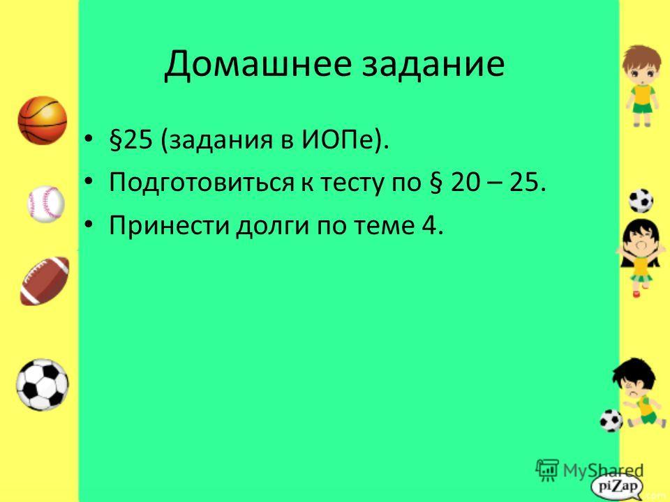 Домашнее задание §25 (задания в ИОПе). Подготовиться к тесту по § 20 – 25. Принести долги по теме 4.