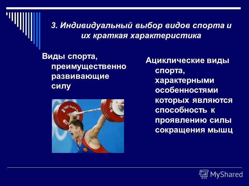 3. Индивидуальный выбор видов спорта и их краткая характеристика Ациклические виды спорта, характерными особенностями которых являются способность к проявлению силы сокращения мышц Виды спорта, преимущественно развивающие силу