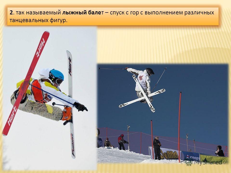 2. так называемый лыжный балет – спуск с гор с выполнением различных танцевальных фигур.