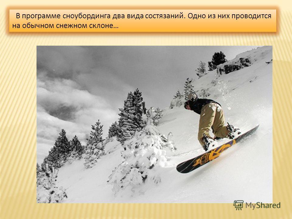 В программе сноубординга два вида состязаний. Одно из них проводится на обычном снежном склоне…