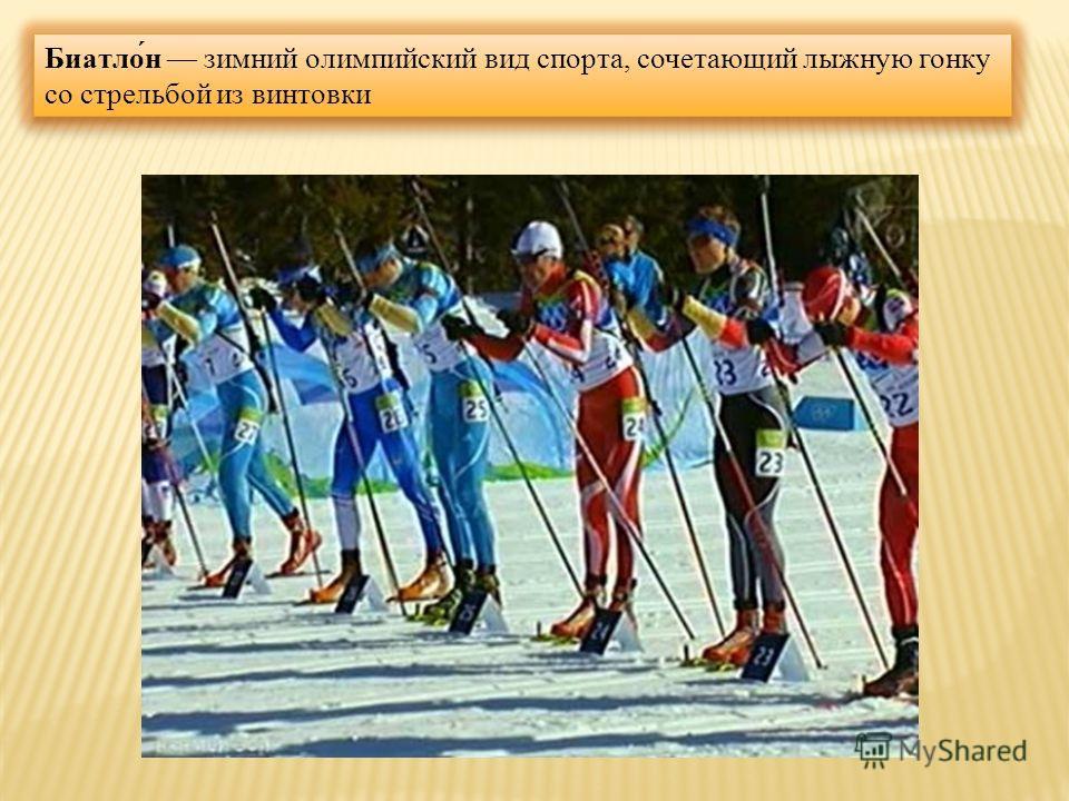 Биатло́н зимний олимпийский вид спорта, сочетающий лыжную гонку со стрельбой из винтовки
