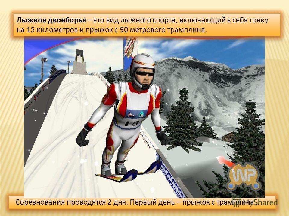 Соревнования проводятся 2 дня. Первый день – прыжок с трамплина… Лыжное двоеборье – это вид лыжного спорта, включающий в себя гонку на 15 километров и прыжок с 90 метрового трамплина.