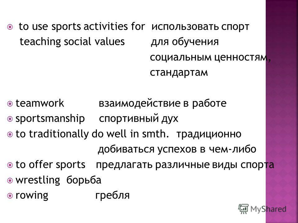 to use sports activities for использовать спорт teaching social values для обучения социальным ценностям, стандартам teamwork взаимодействие в работе sportsmanship спортивный дух to traditionally do well in smth. традиционно добиваться успехов в чем