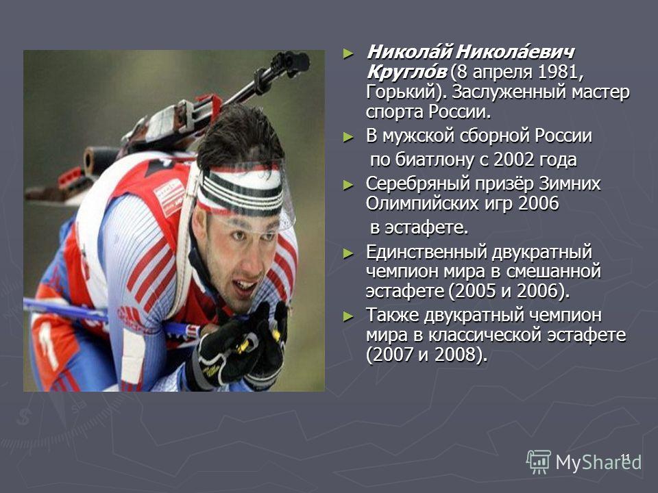 11 Никола́й Никола́евич Кругло́в (8 апреля 1981, Горький). Заслуженный мастер спорта России. В мужской сборной России по биатлону с 2002 года Серебряный призёр Зимних Олимпийских игр 2006 в эстафете. Единственный двукратный чемпион мира в смешанной э