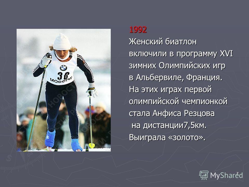 7 1992 Женский биатлон включили в программу XVI зимних Олимпийских игр в Альбервиле, Франция. На этих играх первой олимпийской чемпионкой стала Анфиса Резцова на дистанции7,5км. Выиграла «золото».