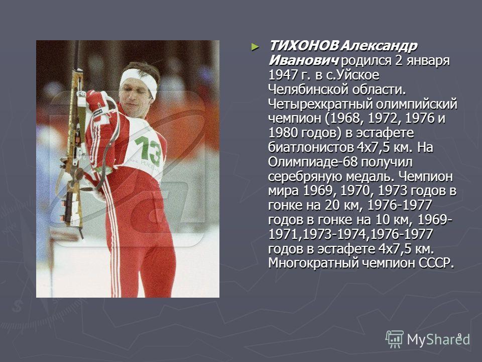 9 ТИХОНОВ Александр Иванович родился 2 января 1947 г. в с.Уйское Челябинской области. Четырехкратный олимпийский чемпион (1968, 1972, 1976 и 1980 годов) в эстафете биатлонистов 4х7,5 км. На Олимпиаде-68 получил серебряную медаль. Чемпион мира 1969, 1