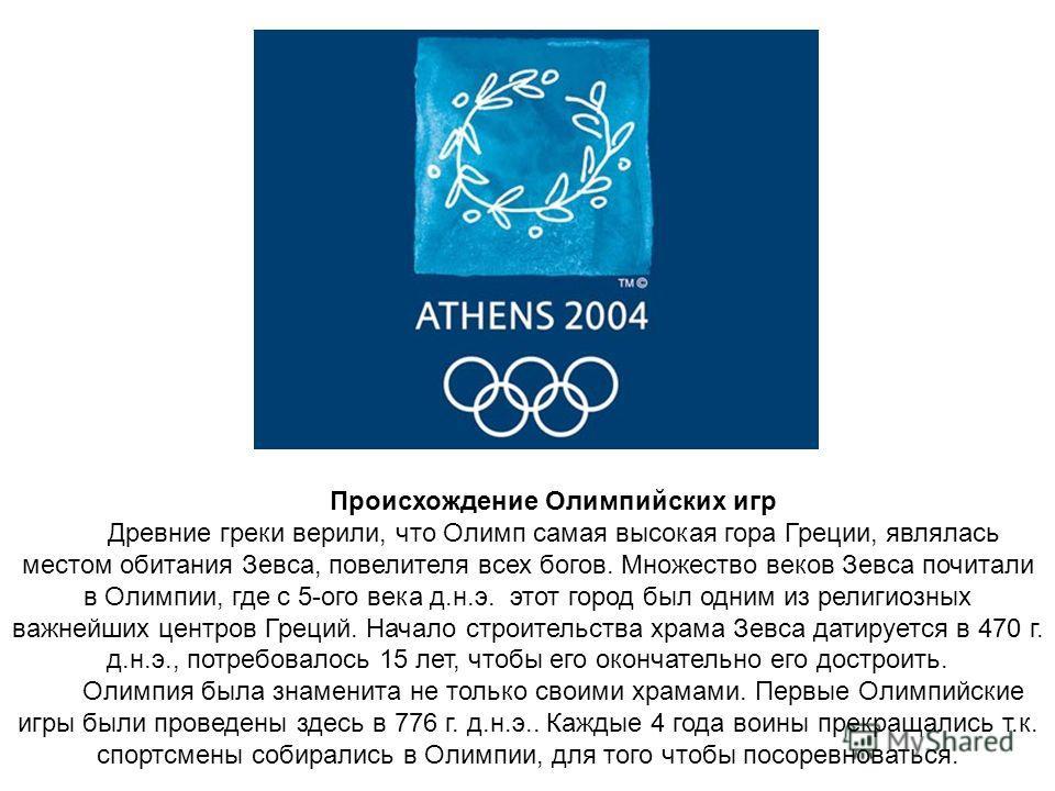 Происхождение Олимпийских игр Древние греки верили, что Олимп самая высокая гора Греции, являлась местом обитания Зевса, повелителя всех богов. Множество веков Зевса почитали в Олимпии, где с 5-ого века д.н.э. этот город был одним из религиозных важн