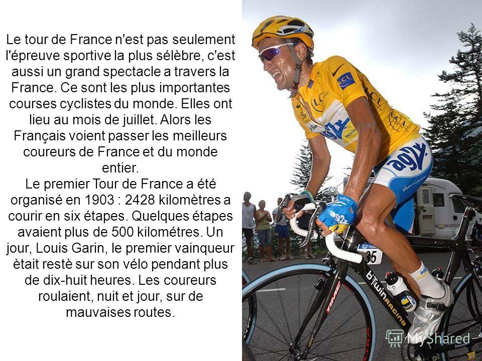 Le tour de France n'est pas seulement l'épreuve sportive la plus sélèbre, c'est aussi un grand spectacle а travers la France. Ce sont les plus importantes courses cyclistes du monde. Elles ont lieu au mois de juillet. Alors les Français voient passer