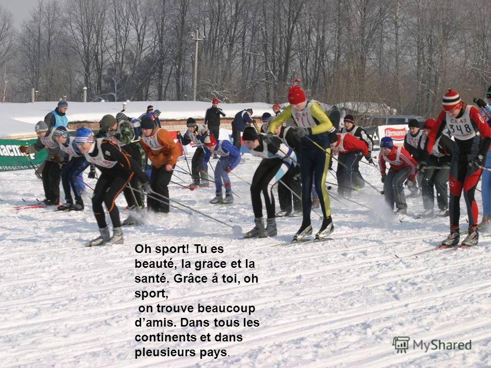 Oh sport! Tu es beauté, la grace et la santé. Grâce á toi, oh sport, on trouve beaucoup damis. Dans tous les continents et dans pleusieurs pays.
