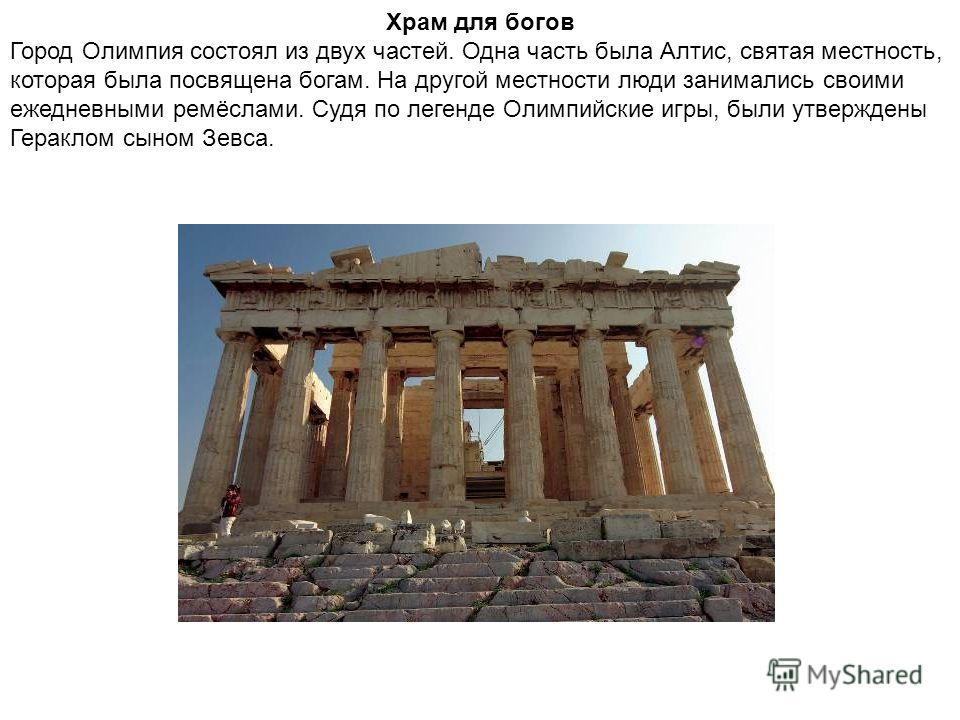 Храм для богов Город Олимпия состоял из двух частей. Одна часть была Алтис, святая местность, которая была посвящена богам. На другой местности люди занимались своими ежедневными ремёслами. Судя по легенде Олимпийские игры, были утверждены Гераклом с