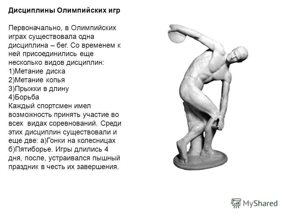 Дисциплины Олимпийских игр Первоначально, в Олимпийских играх существовала одна дисциплина – бег. Со временем к ней присоединились еще несколько видов дисциплин: 1)Метание диска 2)Метание копья 3)Прыжки в длину 4)Борьба Каждый спортсмен имел возможно