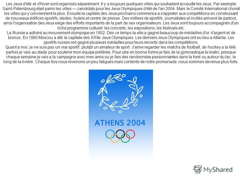 Les Jeux d'ètè et d'hiver sont organisès séparément. Il y a toujours quelques villes qui souhaitent acceuillir les Jeux. Par exemple Saint-Pétersbourg était parmi les villes candidats pour les Jeux Olympiques d'été de l'an 2004. Mais le Comitè Inter