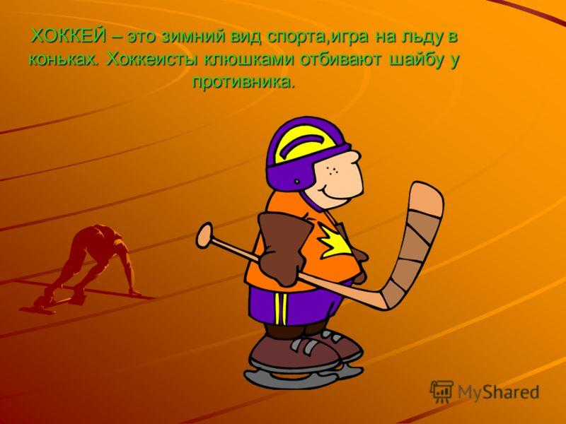 ХОККЕЙ – это зимний вид спорта,игра на льду в коньках. Хоккеисты клюшками отбивают шайбу у противника.