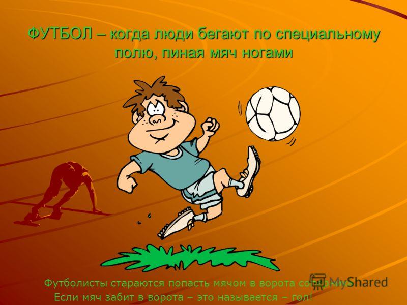 ФУТБОЛ – когда люди бегают по специальному полю, пиная мяч ногами Футболисты стараются попасть мячом в ворота соперника Если мяч забит в ворота – это называется – гол!