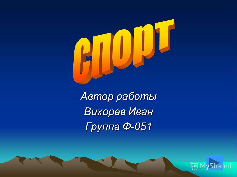 Автор работы Вихорев Иван Группа Ф-051