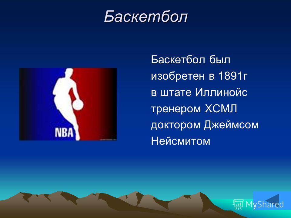 Баскетбол Баскетбол был изобретен в 1891г в штате Иллинойс тренером ХСМЛ доктором Джеймсом Нейсмитом