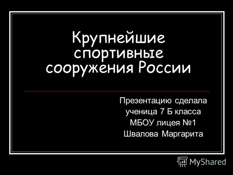 Крупнейшие спортивные сооружения России Презентацию сделала ученица 7 Б класса МБОУ лицея 1 Швалова Маргарита