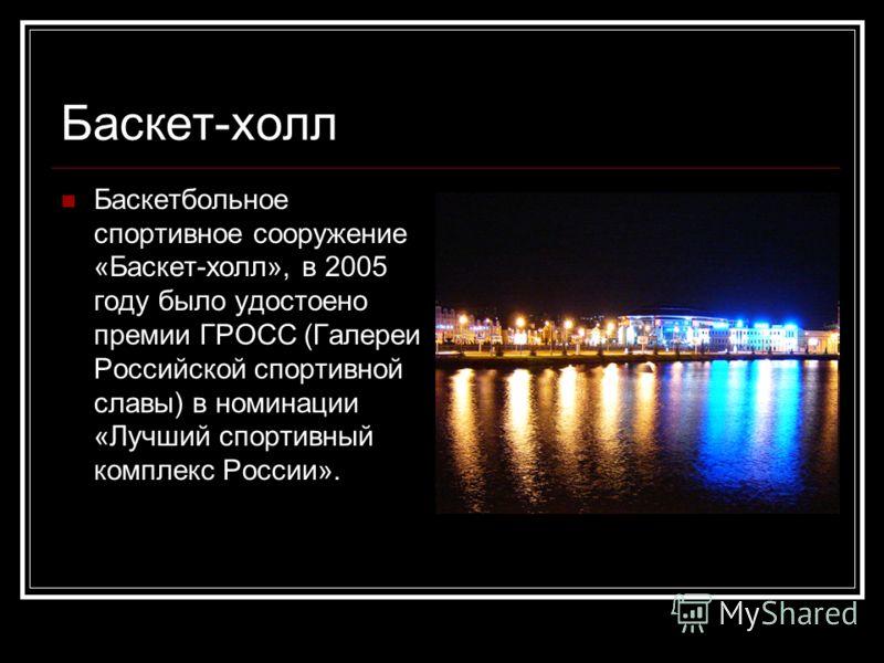 Баскет-холл Баскетбольное спортивное сооружение «Баскет-холл», в 2005 году было удостоено премии ГРОСС (Галереи Российской спортивной славы) в номинации «Лучший спортивный комплекс России».