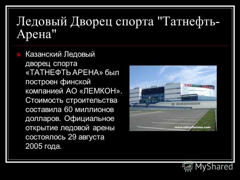 Казанский Ледовый дворец спорта «ТАТНЕФТЬ АРЕНА» был построен финской компанией АО «ЛЕМКОН». Стоимость строительства составила 60 миллионов долларов. Официальное открытие ледовой арены состоялось 29 августа 2005 года.