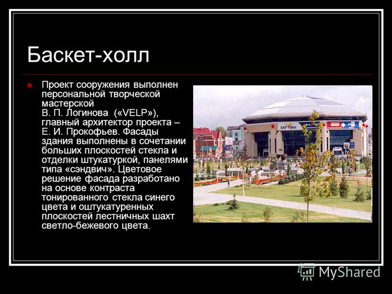 Баскет-холл Проект сооружения выполнен персональной творческой мастерской В. П. Логинова («VELP»), главный архитектор проекта – Е. И. Прокофьев. Фасады здания выполнены в сочетании больших плоскостей стекла и отделки штукатуркой, панелями типа «сэндв