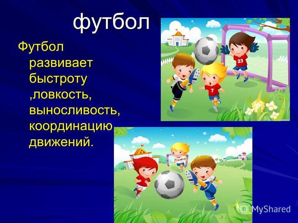 футбол Футбол развивает быстроту,ловкость, выносливость, координацию движений.