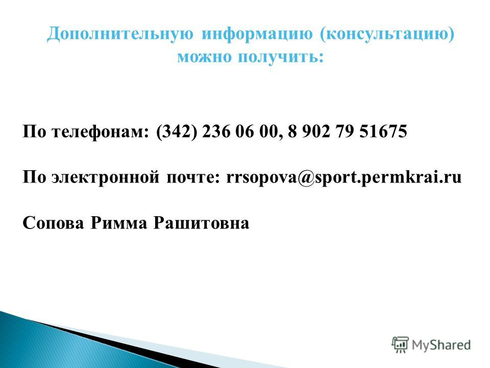По телефонам: (342) 236 06 00, 8 902 79 51675 По электронной почте: rrsopova@sport.permkrai.ru Сопова Римма Рашитовна Дополнительную информацию (консультацию) можно получить: