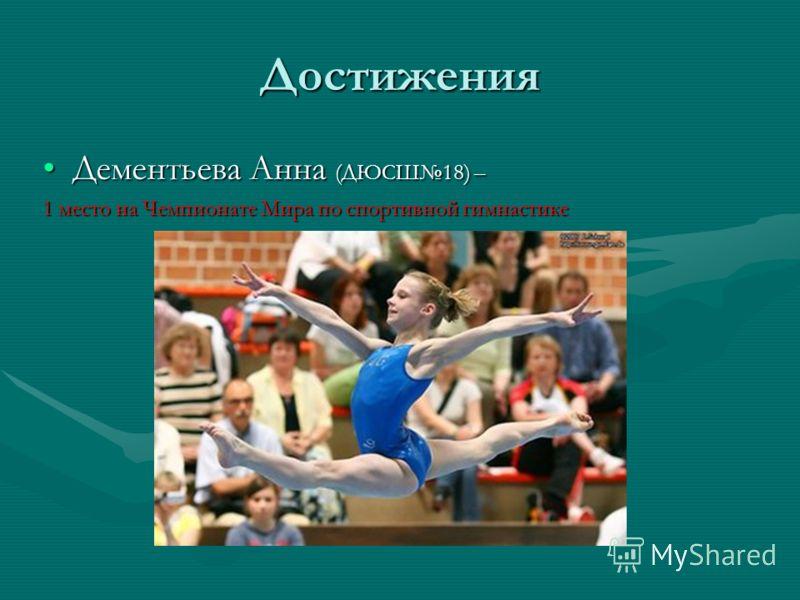 Достижения Дементьева Анна (ДЮСШ18) –Дементьева Анна (ДЮСШ18) – 1 место на Чемпионате Мира по спортивной гимнастике