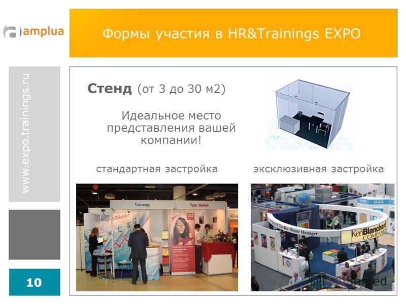 www.expo.trainings.ru 10 Формы участия в HR&Trainings EXPO Стенд (от 3 до 30 м2) Идеальное место представления вашей компании! стандартная застройкаэксклюзивная застройка
