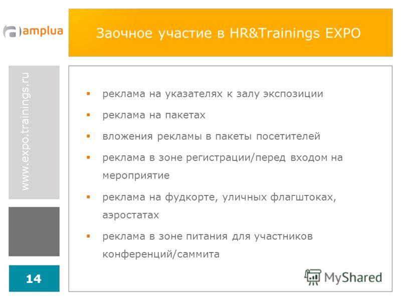 www.expo.trainings.ru 14 Заочное участие в HR&Trainings EXPO реклама на указателях к залу экспозиции реклама на пакетах вложения рекламы в пакеты посетителей реклама в зоне регистрации/перед входом на мероприятие реклама на фудкорте, уличных флагшток