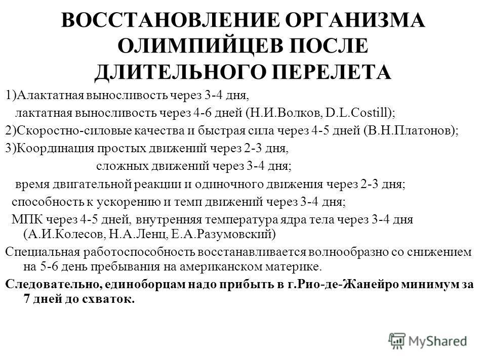 ВОССТАНОВЛЕНИЕ ОРГАНИЗМА ОЛИМПИЙЦЕВ ПОСЛЕ ДЛИТЕЛЬНОГО ПЕРЕЛЕТА 1)Алактатная выносливость через 3-4 дня, лактатная выносливость через 4-6 дней (Н.И.Волков, D.L.Costill); 2)Скоростно-силовые качества и быстрая сила через 4-5 дней (В.Н.Платонов); 3)Коор