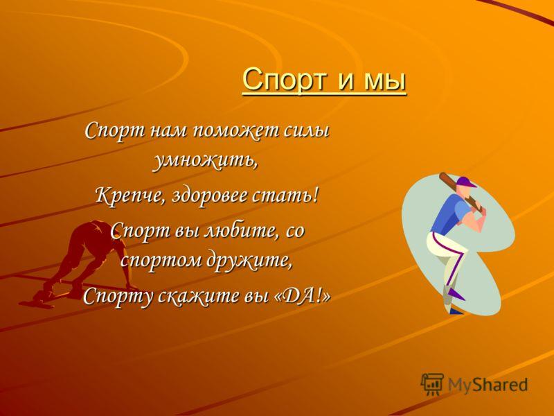Спорт и мы Спорт и мы Спорт нам поможет силы умножить, Крепче, здоровее стать! Спорт вы любите, со спортом дружите, Спорту скажите вы «ДА!»
