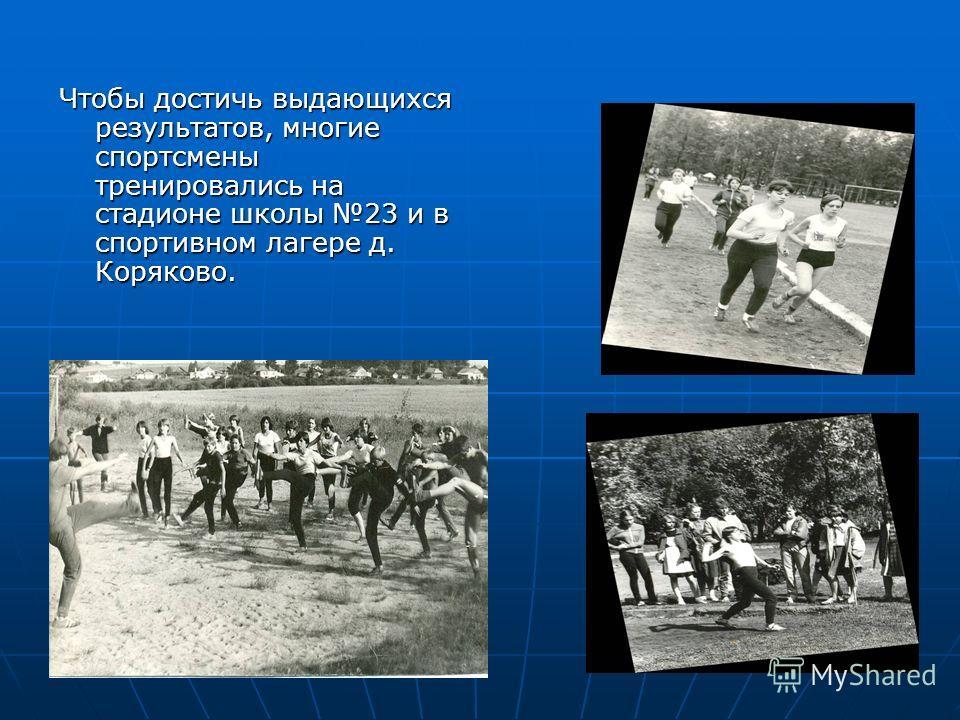 Чтобы достичь выдающихся результатов, многие спортсмены тренировались на стадионе школы 23 и в спортивном лагере д. Коряково.