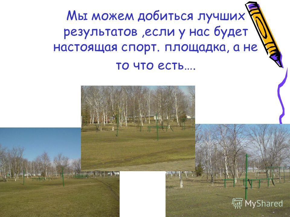 Мы можем добиться лучших результатов,если у нас будет настоящая спорт. площадка, а не то что есть….