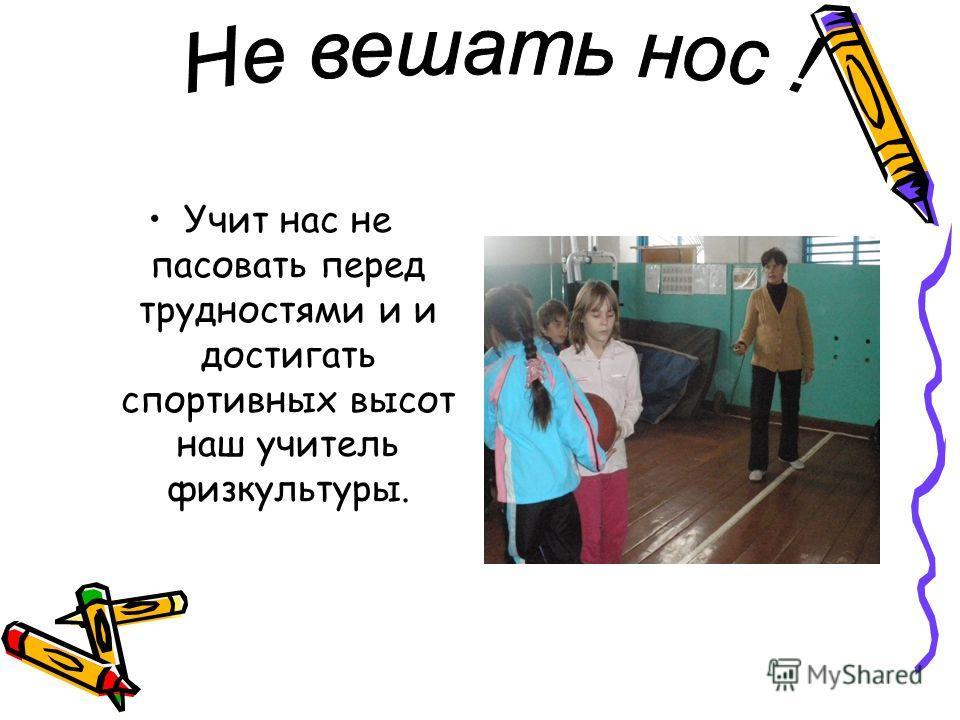 Учит нас не пасовать перед трудностями и и достигать спортивных высот наш учитель физкультуры.