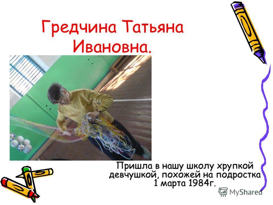 Гредчина Татьяна Ивановна. Пришла в нашу школу хрупкой девчушкой, похожей на подростка 1 марта 1984г.