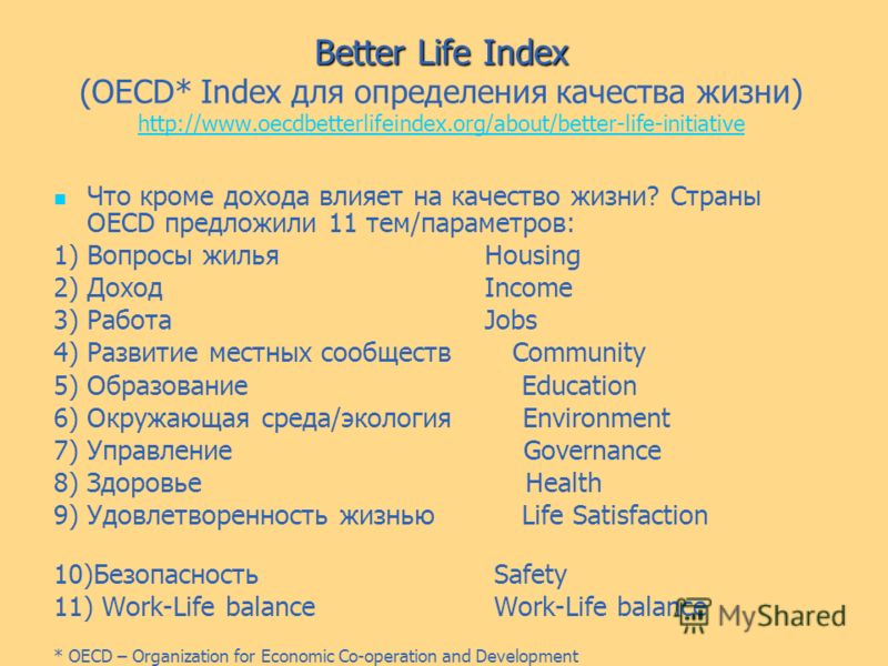 Better Life Index Better Life Index (OECD* Index для определения качества жизни) http://www.oecdbetterlifeindex.org/about/better-life-initiative http://www.oecdbetterlifeindex.org/about/better-life-initiative Что кроме дохода влияет на качество жизни