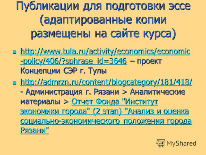 Публикации для подготовки эссе (адаптированные копии размещены на сайте курса) http://www.tula.ru/activity/economics/economic -policy/406/?sphrase_id=3646 – проект Концепции СЭР г. Тулы http://www.tula.ru/activity/economics/economic -policy/406/?sphr