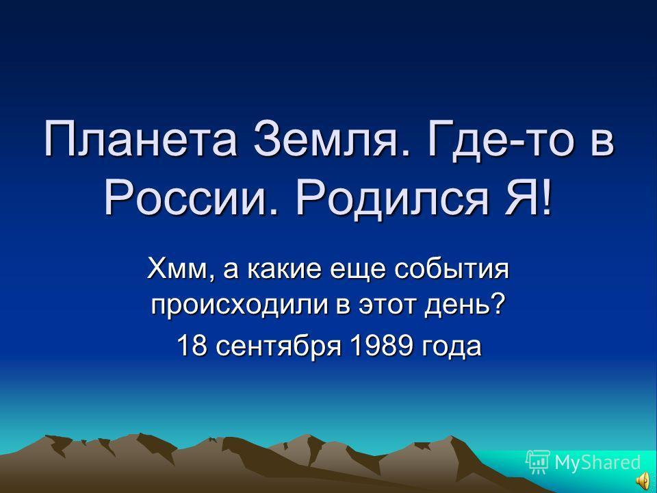 Планета Земля. Где-то в России. Родился Я! Хмм, а какие еще события происходили в этот день? 18 сентября 1989 года