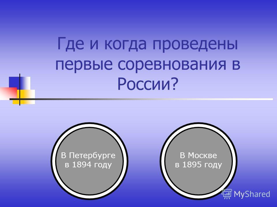 Где и когда проведены первые соревнования в России? В Петербурге в 1894 году В Москве в 1895 году