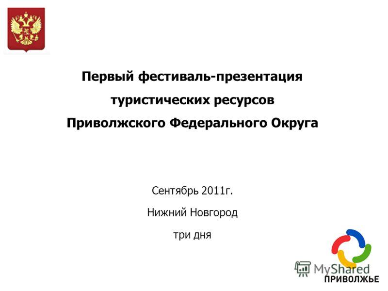 Первый фестиваль-презентация туристических ресурсов Приволжского Федерального Округа Сентябрь 2011г. Нижний Новгород три дня