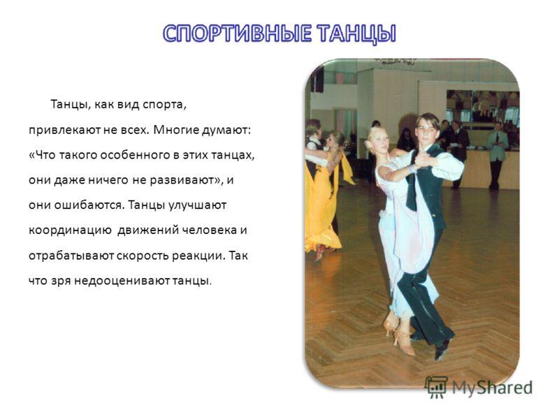 Танцы, как вид спорта, привлекают не всех. Многие думают: «Что такого особенного в этих танцах, они даже ничего не развивают», и они ошибаются. Танцы улучшают координацию движений человека и отрабатывают скорость реакции. Так что зря недооценивают та