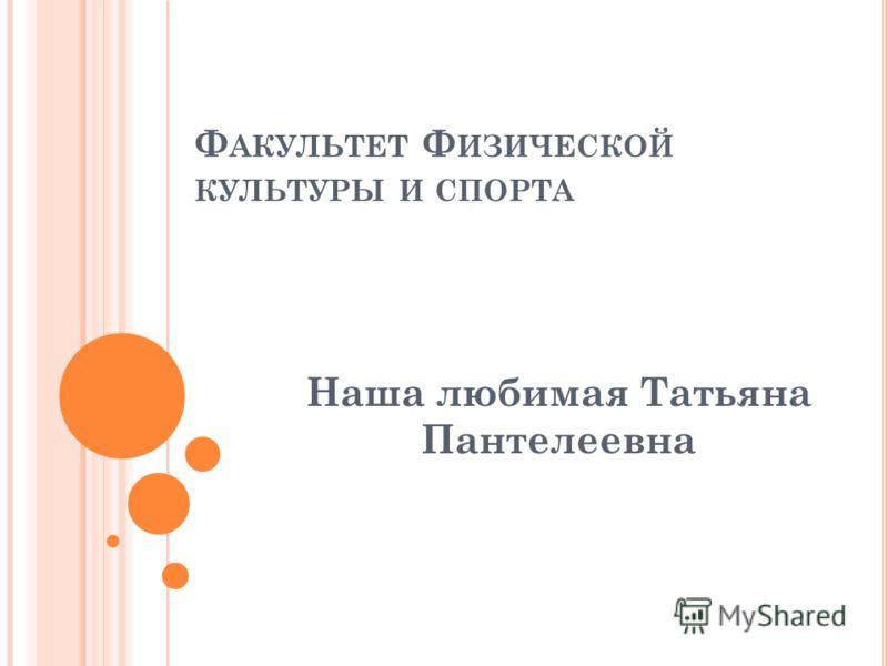 Ф АКУЛЬТЕТ Ф ИЗИЧЕСКОЙ КУЛЬТУРЫ И СПОРТА Наша любимая Татьяна Пантелеевна